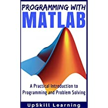 MATLAB - Programming with MATLAB for Beginners - A Practical Introduction to Programming and Problem Solving (Matlab for Engineers, MATLAB for Scientists, ... Programming for Dummies) (English Edition)