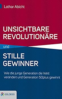 Unsichtbare Revolutionäre und stille Gewinner: Wie die junge Generation die Welt verändert und Generation 50plus gewinnt (Goldegg Gesellschaft)