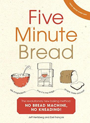 Five Minute Bread: The revolutionary new baking method: no bread machine, no kneading!