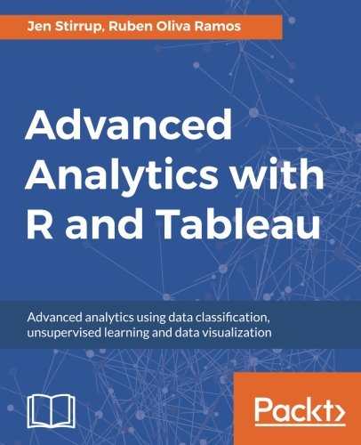 Advanced Analytics with R and Tableau: Advanced analytics using data classification, unsupervised learning and data visualization (English Edition)