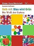 Gelb mit Blau wird Grün: Die Welt der Farben (Kinder KunstWerkstatt)