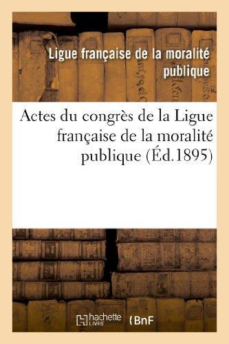 Actes du congrès de la Ligue française de la moralité publique, tenu à Lyon dans les salons: de l'hôtel de ville les 26, 27 et 28 septembre 1894