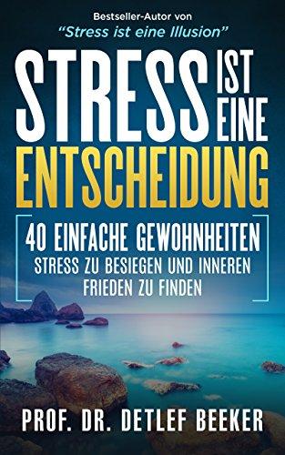 Stress ist eine Entscheidung: 40 einfache Gewohnheiten, Stress zu besiegen und inneren Frieden zu finden (5 Minuten täglich für ein besseres Leben)