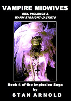 Vampire Midwives: Sex, Violence & Warm Straight-Jackets (The Implosion Saga Book 4) by [Arnold, Stan]
