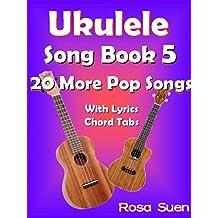 Ukulele Song Book 5 - 20 More Popular Songs With Lyrics and Chord Tabs: Ukulele Chords (Ukulele Songs 1)