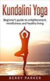 Kundalini Yoga: Beginner's guide to enlightenment, mindfulness and healthy living (Yoga, Meditation, Meaningful Life, Inner Power)