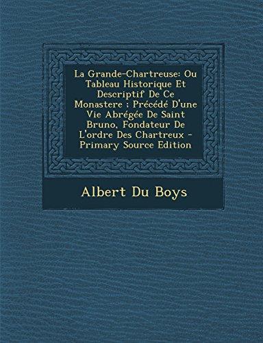 La Grande-Chartreuse: Ou Tableau Historique Et Descriptif De Ce Monastere ; Précédé D'une Vie Abrégée De Saint Bruno, Fondateur De L'ordre Des Chartreux