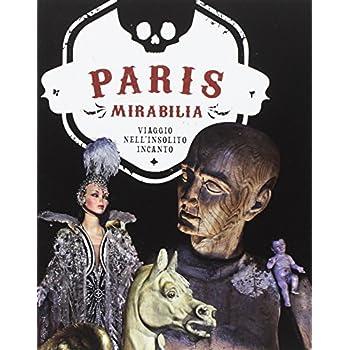 Paris Mirabilia. Viaggio Nell'insolito Incanto. Ediz. Illustrata