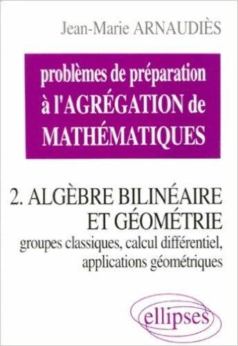 Problèmes de préparation à l'Agrégation de Mathématiques 2 : Algèbre bilinéaire et géométrie de Jean-Marie Arnaudiès ( 1 mai 1999 )