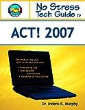 No Stress Tech Guide To ACT! 2007...