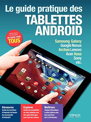 Le guide pratique des tablettes Android - Edition 2016: Découvrez - Explorez - Maîtrisez - Samsung Galaxy, Google Nexus, Archos Lenovo, Acer Asus, Sony, etc.
