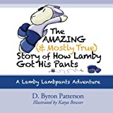 The Amazing (and Mostly True) Story of How Lamby Got His Pants: A Lamby Lambpants Adventure (Lamby Lambpants and Friends)