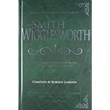 Smith Wigglesworth: The Complete Collection of His Life Teachings