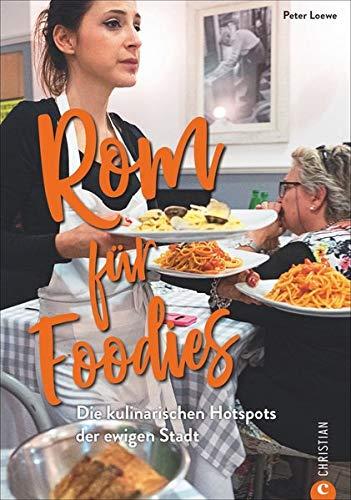 ROM für Foodies - Die besten kulinarischen Hotspots der Stadt. Der ultimative Wegweiser zu den besten Restaurants von Trattoria bis Gourmettempel. Ein ... zur echten römisch-italienischen Küche.