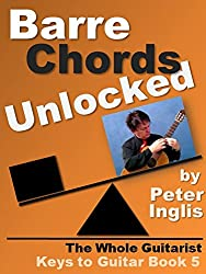 Barre Chords Unlocked (The Whole Guitarist: Keys to Guitar Book 5) (English Edition)