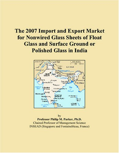 The 2007 Import and Export Market for Nonwired Glass Sheets of Float Glass and Surface Ground or Polished Glass in India