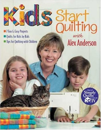 Kids Start Quilting mit Alex Anderson: 7 lustige und einfache Projekte, Quilts für Kinder von Kids Tips für Quilten mit Kindern