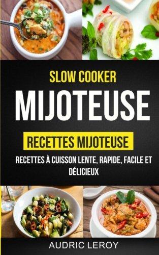 Slow Cooker: Mijoteuse: Recettes mijoteuse: recettes à cuisson lente, rapide, facile et délicieux par Audric Leroy