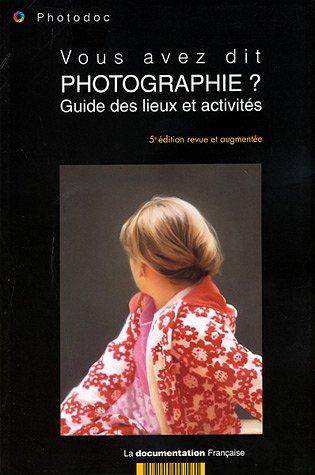Vous avez dit photographie? Guide des lieux et activités (5e édition revue et augmentée) par Collectif