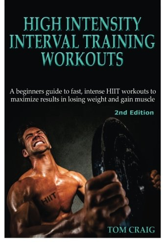Hitt: High Intensity Interval Training Workout: A Beginners Guide to Fast, Intense HIIT workouts to maximize results in losing weight and gain muscle por Tom Craig