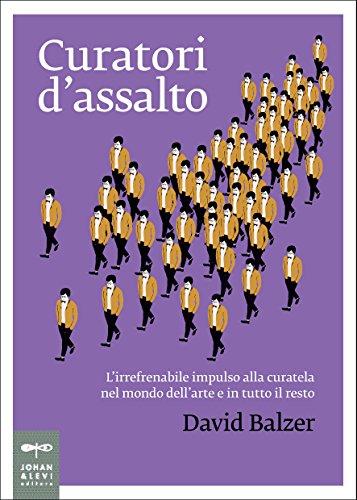 Curatori d'assalto: L'irrefrenabile impulso alla curatela nel mondo dell'arte e in tutto il resto (Non solo saggi) (Italian Edition)