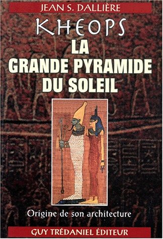 KHEOPS LA GRANDE PYRAMIDE DU SOLEIL. Origine de son architecture par Jean-S Dalliere