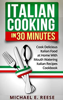 Italian Cooking in 30 Minutes: Cook Delicious Italian Food at Home With Mouth Watering Italian Recipes Cookbook (English Edition) par [Reese, Michael E.]
