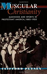 Muscular Christianity: Manhood and Sports in Protestant America, 1880-1920 by Clifford Putney (2003-04-30)