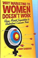 [(Why Marketing to Women Doesn't Work : Using Market Segmentation to Understand Consumer Needs)] [By (author) Jenny Darroch] published on (July, 2014)