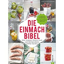 Einmachen: 325 Rezepte für Obst, Gemüse, Fleisch, Fisch und Milchprodukte. Die Einmach-Bibel verrät die raffiniertesten Tricks zum Einkochen Einlegen, Fermentieren und Haltbar machen.