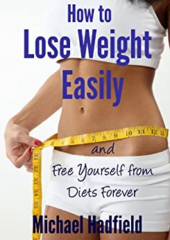 How to Lose Weight Easily and Free Yourself from Diets Forever by [Hadfield, Michael]