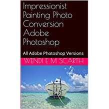 Impressionist Painting Photo Conversion Adobe Photoshop: All Adobe Photoshop Versions (Adobe Photoshop Made Easy Book 321)