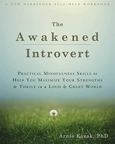 Awakened Introvert: Practical Mindfulness Skills to Help You Maximize Your Strengths and Thrive in a Loud and Crazy World (New Harbinger Self Help Workbk) by Arnie Kozak (2015-05-28)