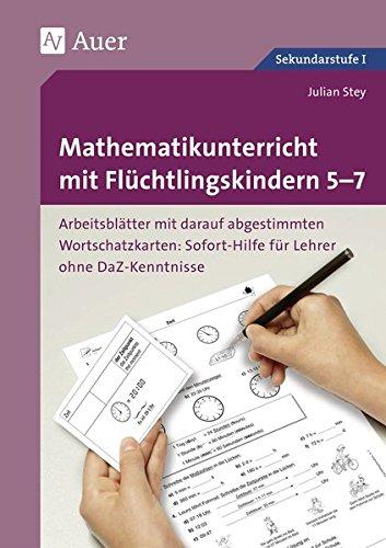 Mathematikunterricht mit Flüchtlingskindern 5-7: Arbeitsblätter mit darauf abgestimmten Wortschatz- karten Sofort-Hilfe für Lehrer ohne DaZ-Kenntniss ... mit Flüchtlingskindern Sekundarstufe)