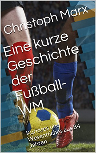 Eine kurze Geschichte der Fußball-WM: Kurioses und Wesentliches aus 84 Jahren (German Edition) por Christoph Marx