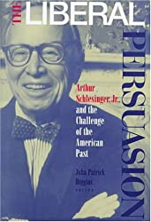 The Liberal Persuasion: Arthur Schlesinger, Jr., and the Challenge of the American Past