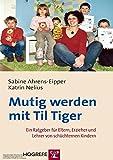 Mutig werden mit Til Tiger: Ein Ratgeber für Eltern, Erzieher und Lehrer von schüchternen Kindern