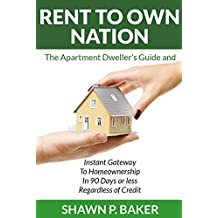 Rent To Own Nation: The Apartment Dweller's Guide and Instant Gateway to Homeownership in 90 Days or Less Regardless of Credit