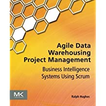 Agile Data Warehousing Project Management: Business Intelligence Systems Using Scrum by Ralph Hughes (2012-10-12)