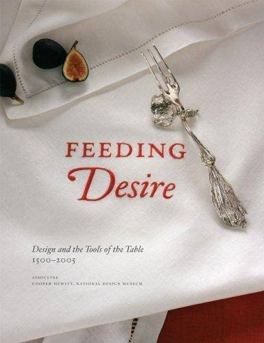 Feeding Desire: Design and the Tools of the Table, 1500-2005 par Sarah Coffin