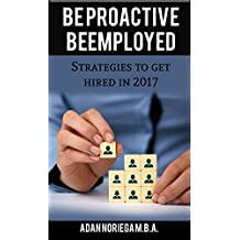 Be Proactive Be Employed: Strategies to get hired in 2017 (English Edition)