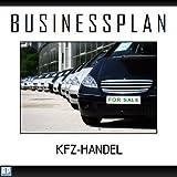 Businessplan Vorlage - Existenzgründung Kfz-Handel / Autohandel Start-Up professionell und erfolgreich mit Checkliste, Muster inkl. Beispiel