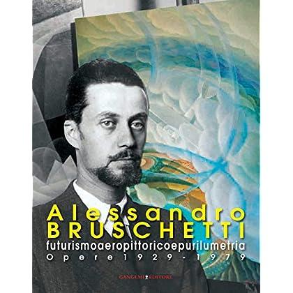 Alessandro Bruschetti. Futurismo Aeropittorico E Purilumetria: Opere 1928-1979