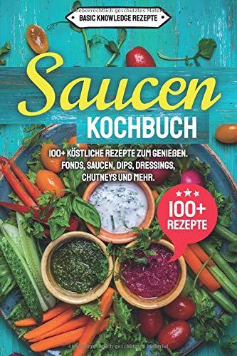 Saucen Kochbuch: 100+ köstliche Rezepte zum genießen. Fonds, Saucen, Dips, Dressings, Chutneys und mehr.