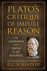 Plato's Critique of Impure Reason: On Goodness and Truth in the Republic by D.C. Schindler (2015-04-09)
