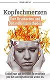 Kopfschmerzen: Ihre Ursachen und Behandlungsmethoden - Endlich raus aus der Hölle! So werden Sie jede Art von Kopfschmerzen wieder los