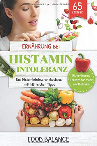 Ernährung bei Histaminintoleranz: Das Histaminintoleranzkochbuch mit hilfreichen Tipps 65 Rezepte -