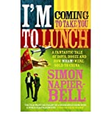 [(I'm Coming to Take You to Lunch: A Fantastic Tale of Boys, Booze and How Wham! Were Sold to China)] [Author: Simon Napier-Bell] published on (April, 2006)