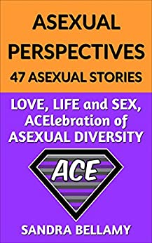 ASEXUAL PERSPECTIVES:  47 ASEXUAL STORIES: LOVE, LIFE and SEX, ACElebration of ASEXUAL DIVERSITY by [Bellamy, Sandra]