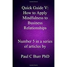 Quick Guide V - How to Apply Mindfulness to Business Relationships: Volume 5 (Quick Guides to Business) by Paul C Burr PhD (2013-10-05)